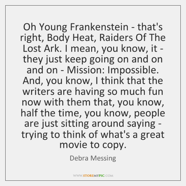 Oh Young Frankenstein - that's right, Body Heat, Raiders Of The Lost ...