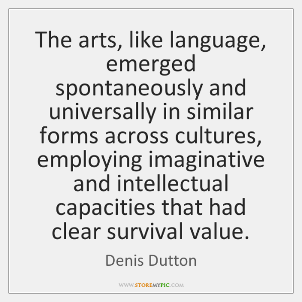 The arts, like language, emerged spontaneously and universally in similar forms across ...