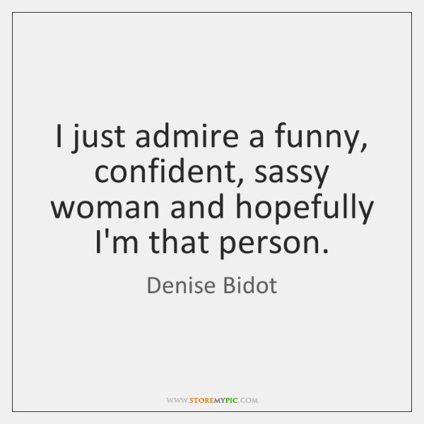 I just admire a funny, confident, sassy woman and hopefully I'm that ...