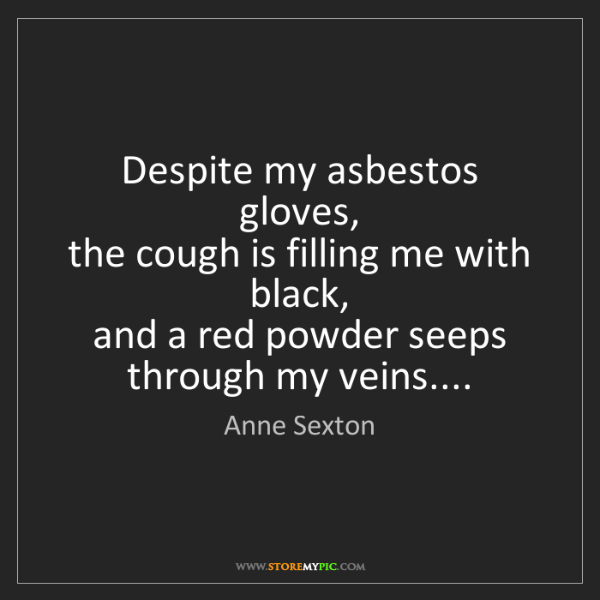 Anne Sexton: Despite my asbestos gloves,  the cough is filling me...