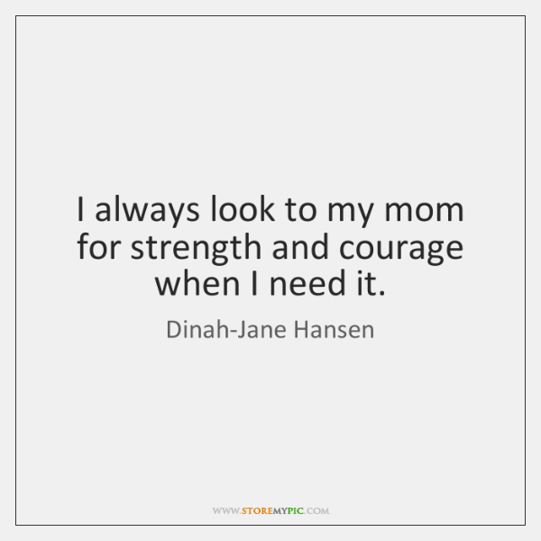 I always look to my mom for strength and courage when I ...