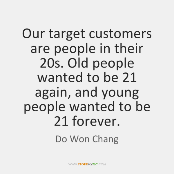 Our target customers are people in their 20s. Old people wanted to ...