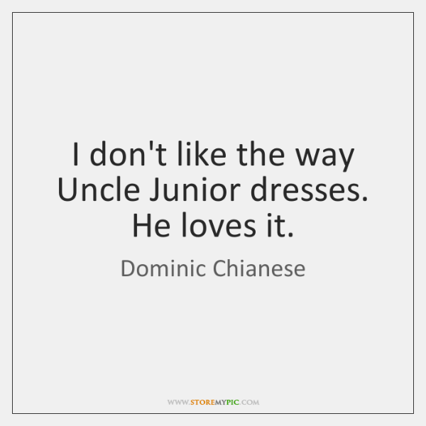 I don't like the way Uncle Junior dresses. He loves it.