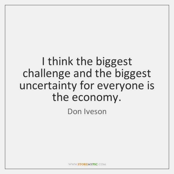 I think the biggest challenge and the biggest uncertainty for everyone is ...