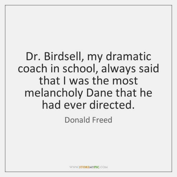 Dr. Birdsell, my dramatic coach in school, always said that I was ...