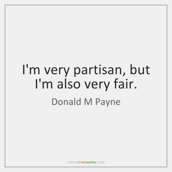 I'm very partisan, but I'm also very fair.