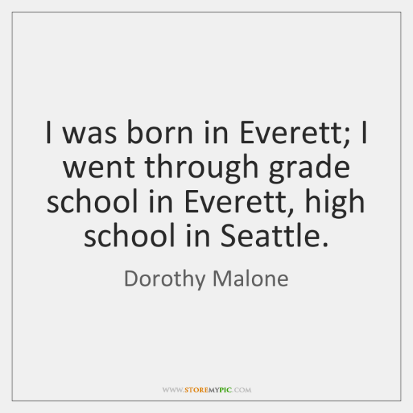 I was born in Everett; I went through grade school in Everett, ...