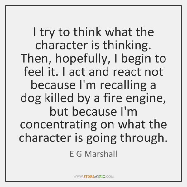 I try to think what the character is thinking. Then, hopefully, I ...