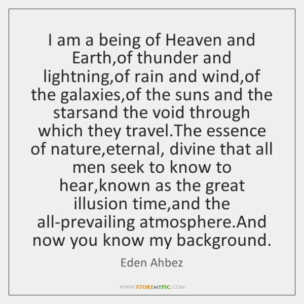 I am a being of Heaven and Earth,of thunder and lightning,...