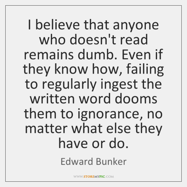 I believe that anyone who doesn't read remains dumb. Even if they ...