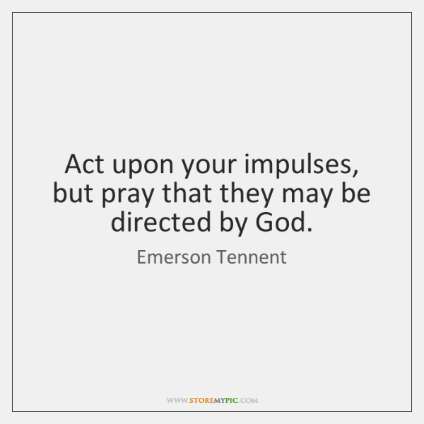 Act upon your impulses, but pray that they may be directed by ...