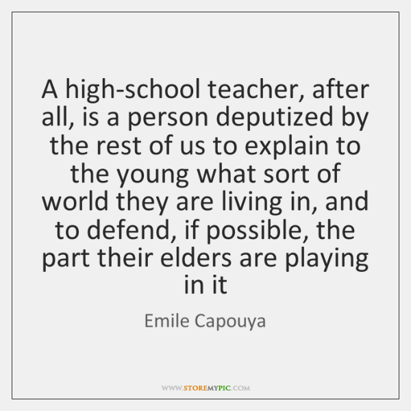 A high-school teacher, after all, is a person deputized by the rest ...