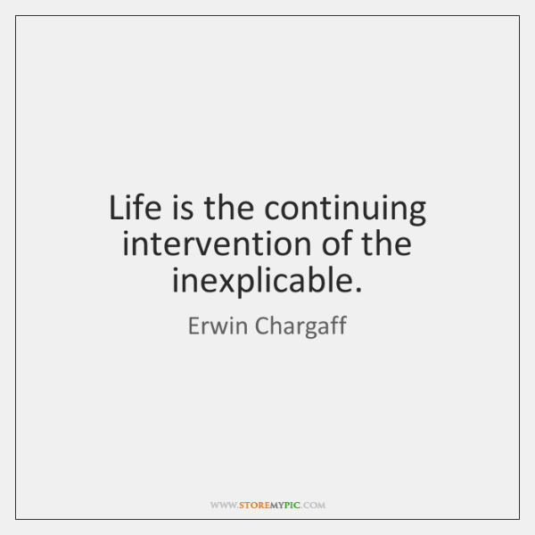 Life is the continuing intervention of the inexplicable.