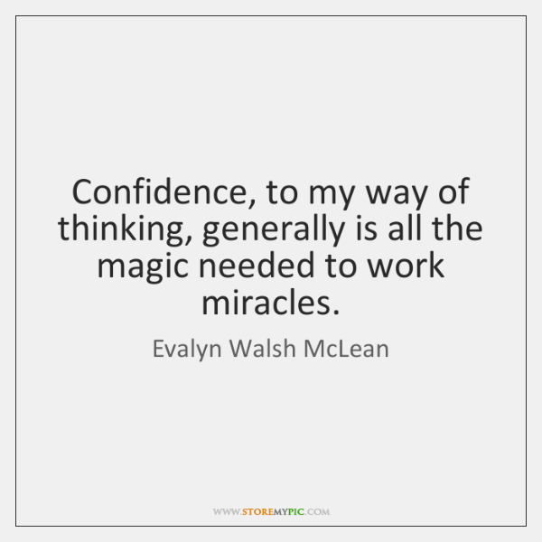 Confidence, to my way of thinking, generally is all the magic needed ...