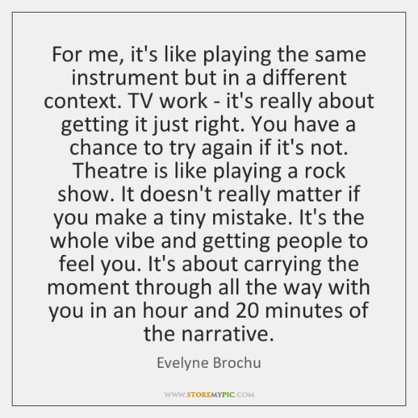 For me, it's like playing the same instrument but in a different ...