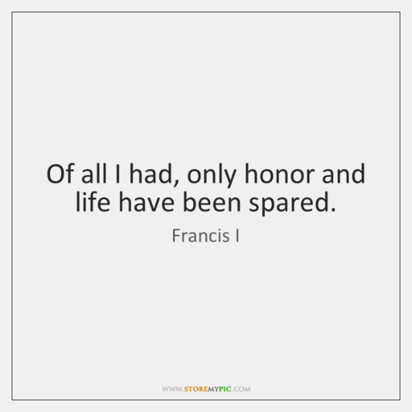 Of all I had, only honor and life have been spared.