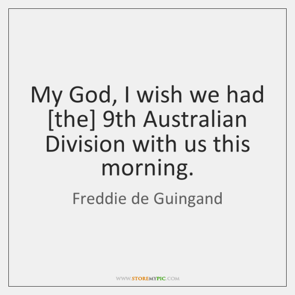 My God, I wish we had [the] 9th Australian Division with us ...