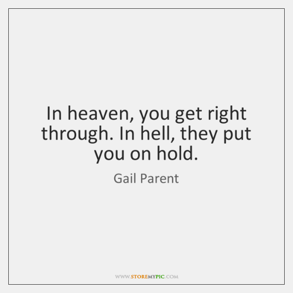 In heaven, you get right through. In hell, they put you on ...