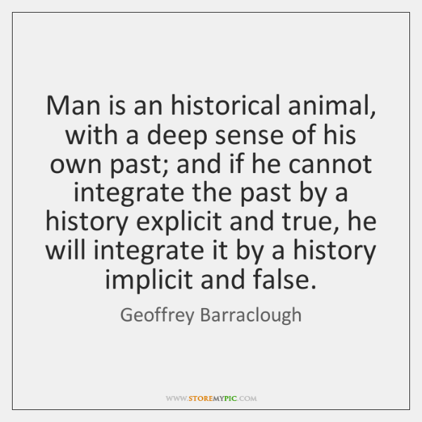 Man is an historical animal, with a deep sense of his own ...