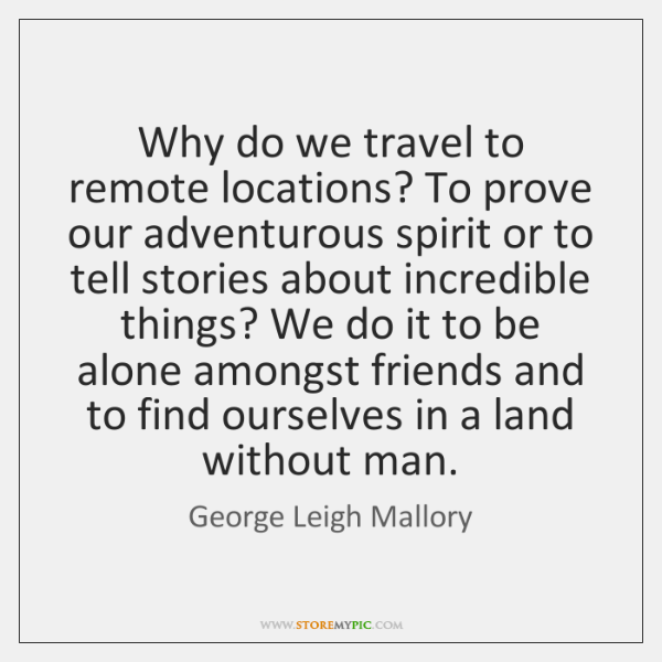 Why do we travel to remote locations? To prove our adventurous spirit ...