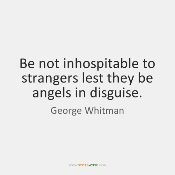 Be not inhospitable to strangers lest they be angels in disguise.