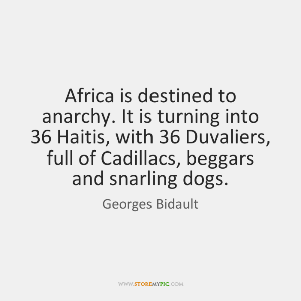 Africa is destined to anarchy. It is turning into 36 Haitis, with 36 Duvaliers, ...