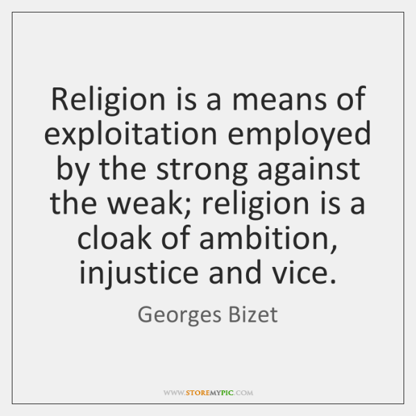 Religion is a means of exploitation employed by the strong against the ...