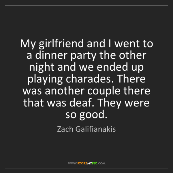 Zach Galifianakis: My girlfriend and I went to a dinner party the other...