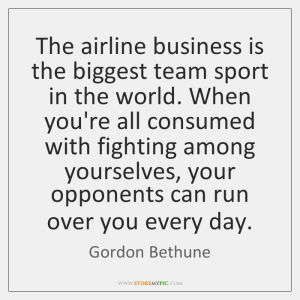 The airline business is the biggest team sport in the world. When ...