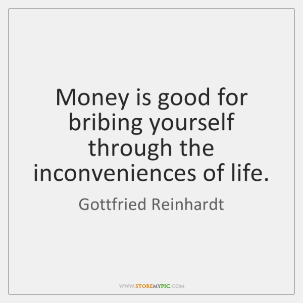 Money is good for bribing yourself through the inconveniences of life.