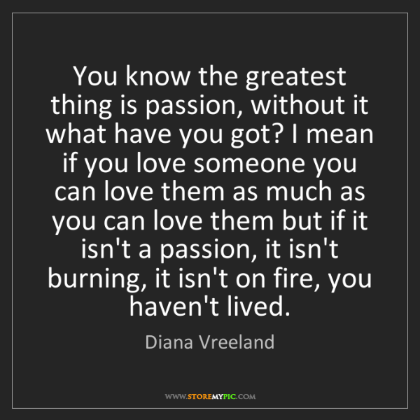 Diana Vreeland: You know the greatest thing is passion, without it what...