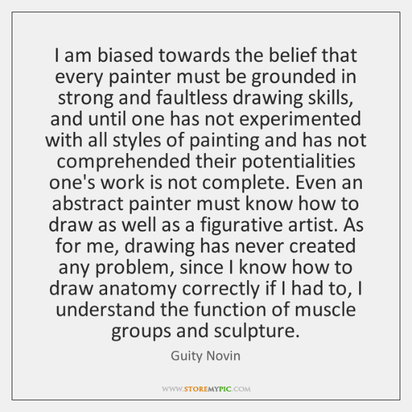 I am biased towards the belief that every painter must be grounded ...