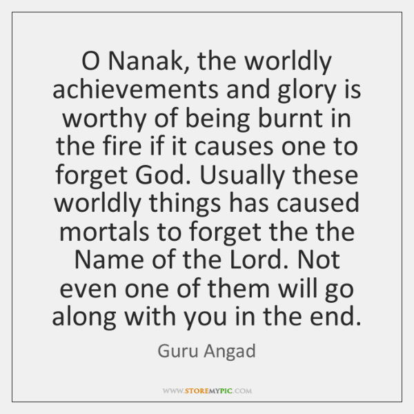 O Nanak, the worldly achievements and glory is worthy of being burnt ...