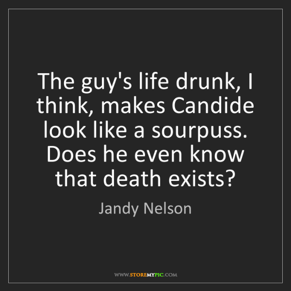 Jandy Nelson: The guy's life drunk, I think, makes Candide look like...