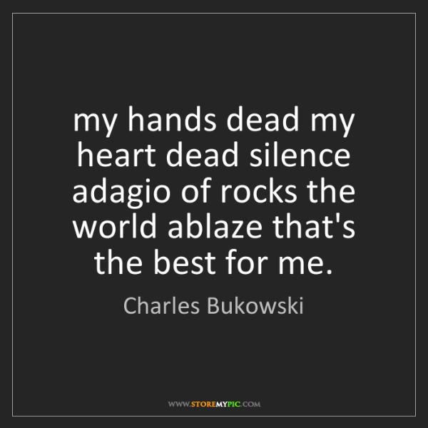 Charles Bukowski: my hands dead my heart dead silence adagio of rocks the...