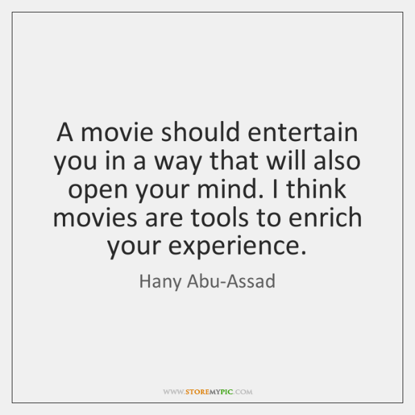 A movie should entertain you in a way that will also open ...