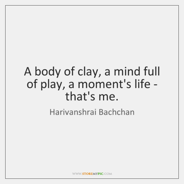 A body of clay, a mind full of play, a moment's life ...