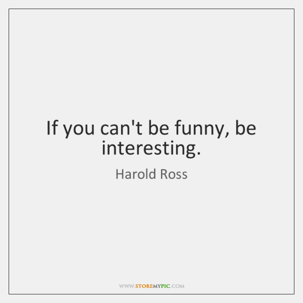 If you can't be funny, be interesting.