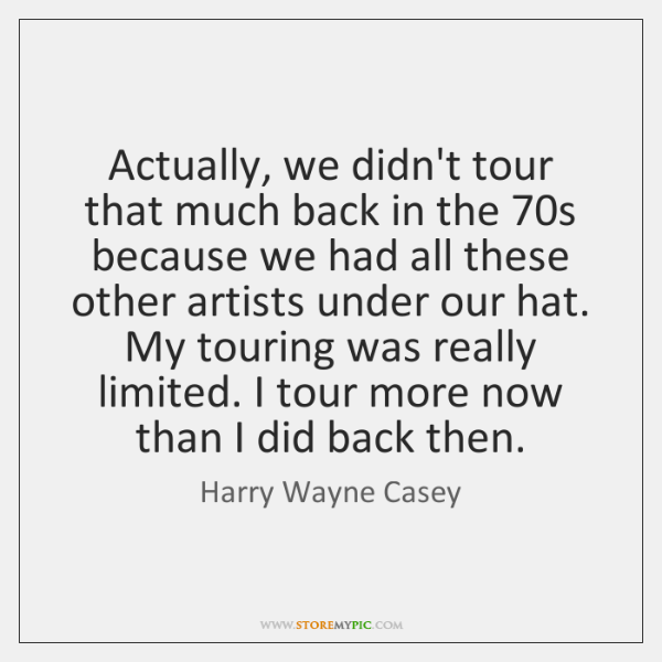 Actually, we didn't tour that much back in the 70s because we ...