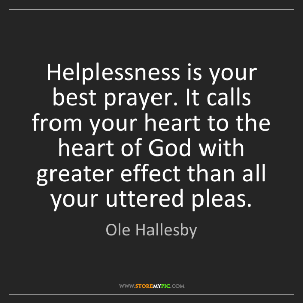 Ole Hallesby: Helplessness is your best prayer. It calls from your...