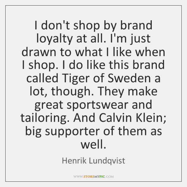 I don't shop by brand loyalty at all. I'm just drawn to ...