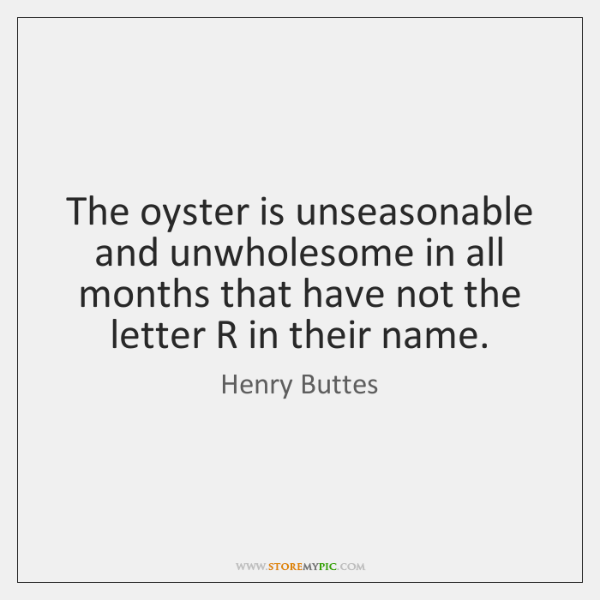 The oyster is unseasonable and unwholesome in all months that have not ...