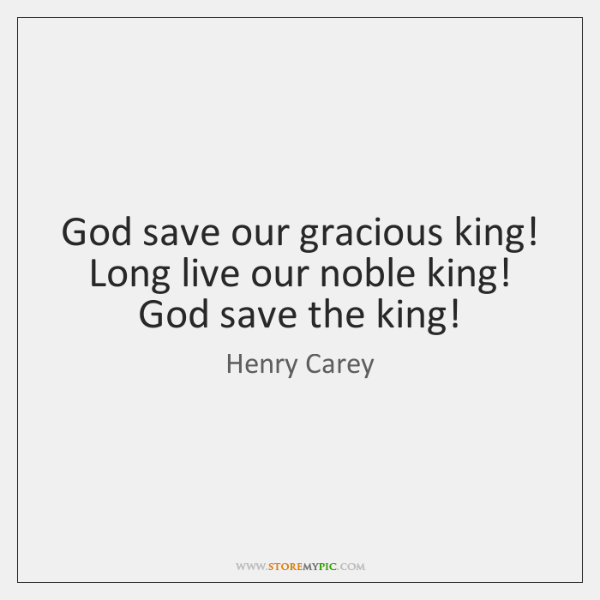 God save our gracious king!   Long live our noble king!   God save ...