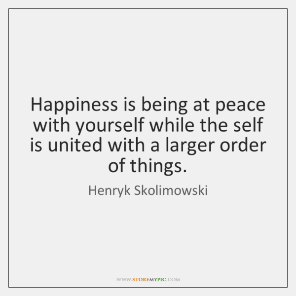 Happiness is being at peace with yourself while the self is united ...