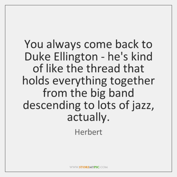 You always come back to Duke Ellington - he's kind of like ...