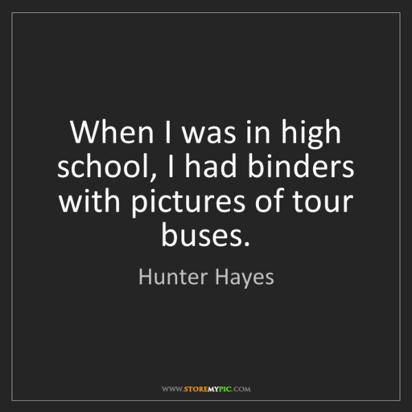 Hunter Hayes: When I was in high school, I had binders with pictures...