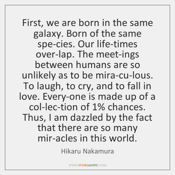 First, we are born in the same galaxy. Born of the same ...