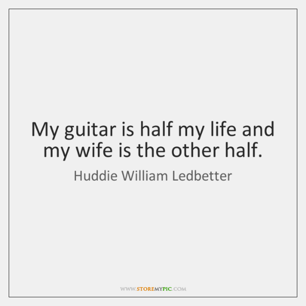 My guitar is half my life and my wife is the other ...