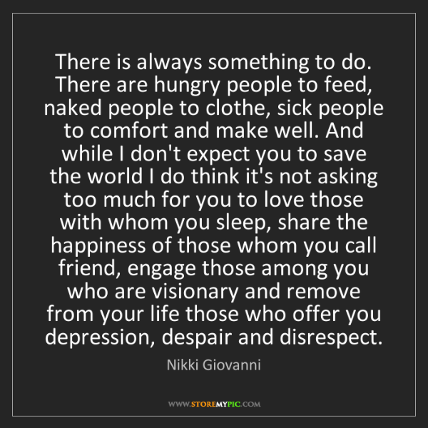 Nikki Giovanni: There is always something to do. There are hungry people...