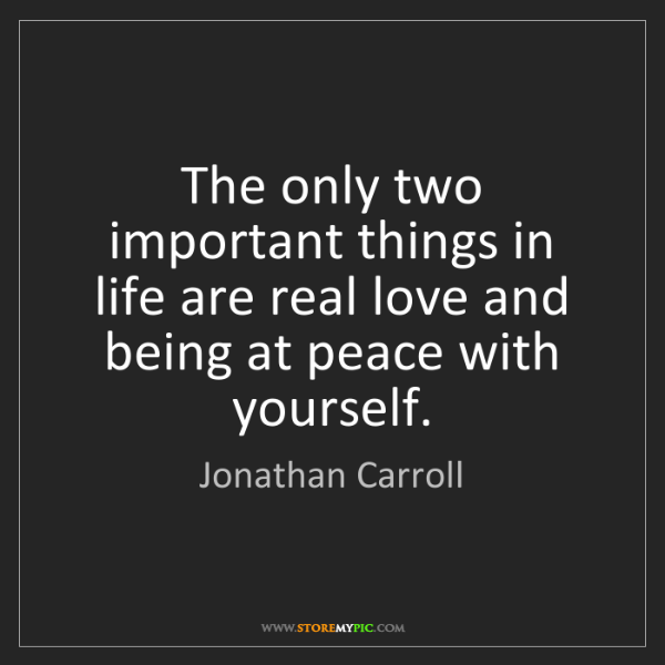 Jonathan Carroll: The only two important things in life are real love and...